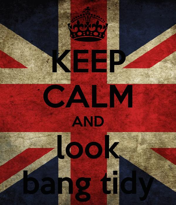 KEEP CALM AND look bang tidy