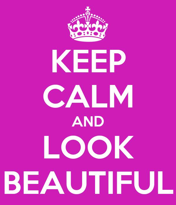 KEEP CALM AND LOOK BEAUTIFUL
