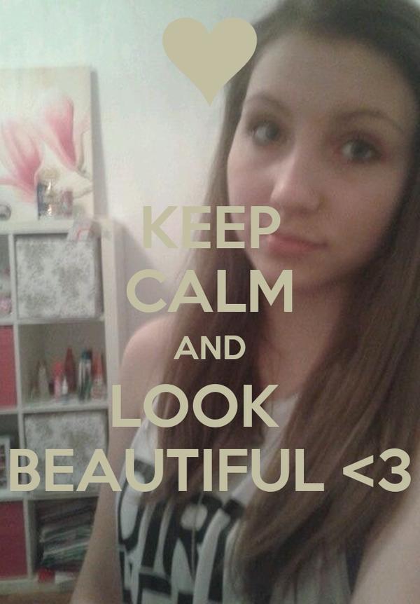 KEEP CALM AND LOOK   BEAUTIFUL <3