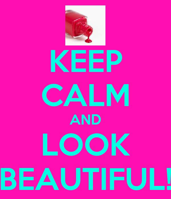 KEEP CALM AND LOOK BEAUTIFUL!