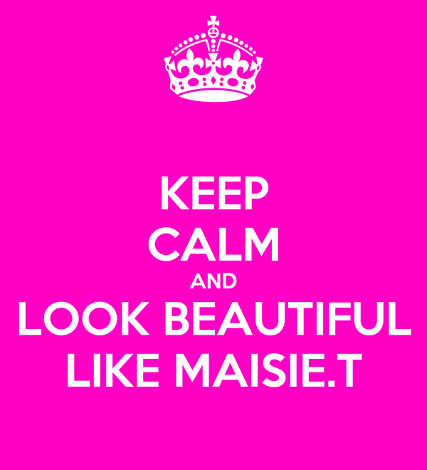KEEP CALM AND LOOK BEAUTIFUL LIKE MAISIE.T