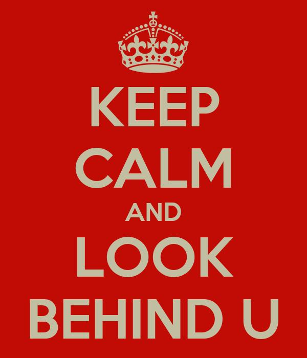 KEEP CALM AND LOOK BEHIND U