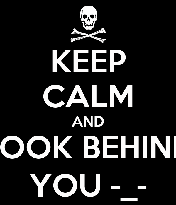 KEEP CALM AND LOOK BEHIND YOU -_-