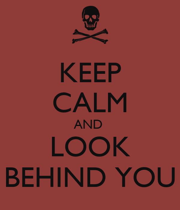 KEEP CALM AND  LOOK BEHIND YOU