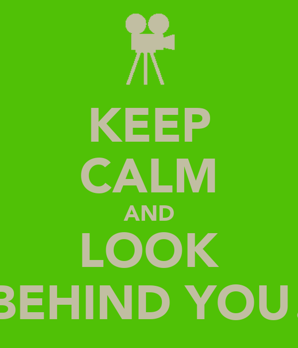KEEP CALM AND LOOK BEHIND YOU!