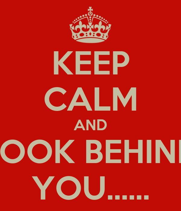 KEEP CALM AND LOOK BEHIND YOU......