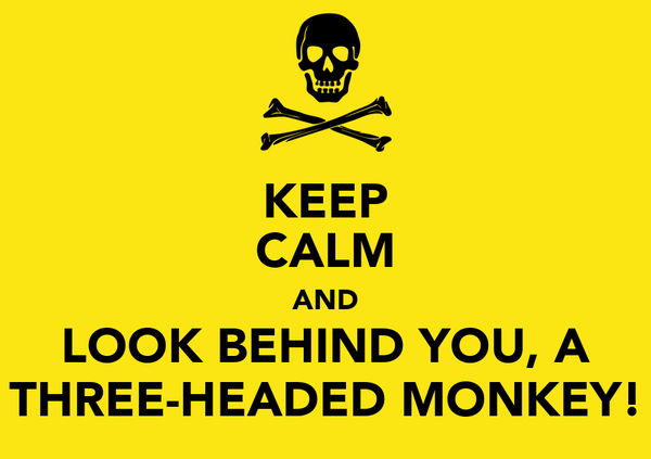 KEEP CALM AND LOOK BEHIND YOU, A THREE-HEADED MONKEY!