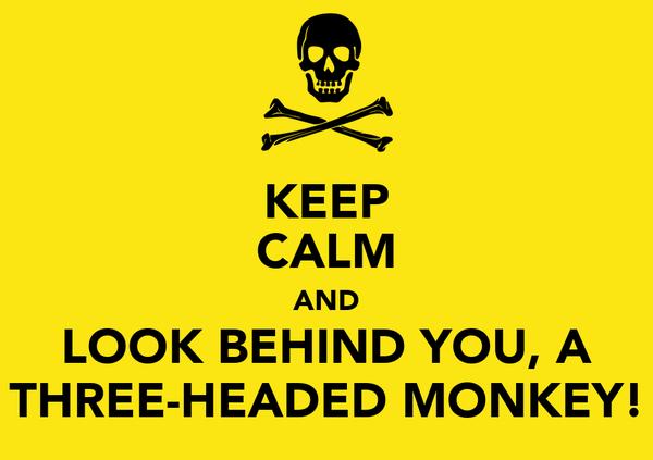 KEEP CALM AND LOOK BEHIND YOU, A THREE-HEADED MONKEY!