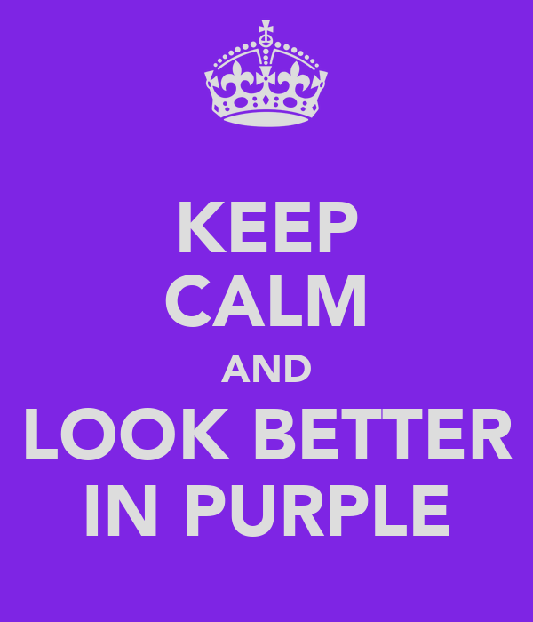 KEEP CALM AND LOOK BETTER IN PURPLE