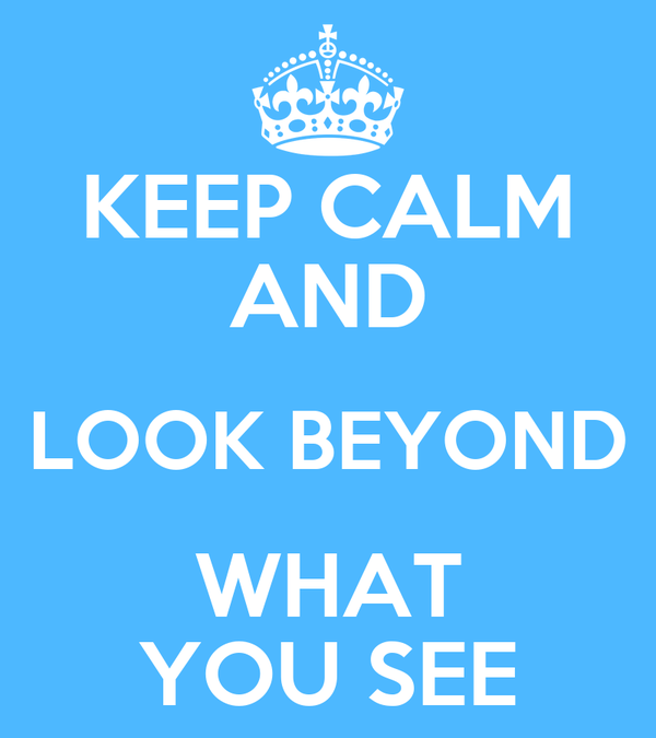 KEEP CALM AND LOOK BEYOND WHAT YOU SEE