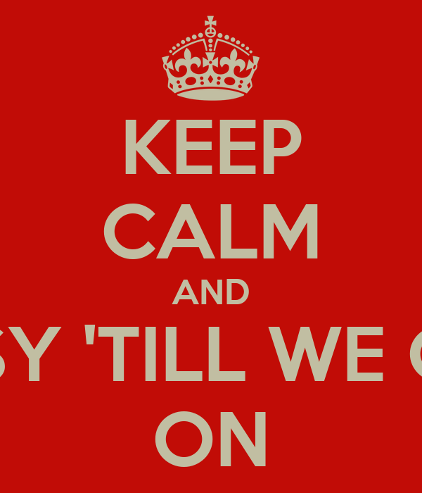 KEEP CALM AND LOOK BUSY 'TILL WE GET THERE ON
