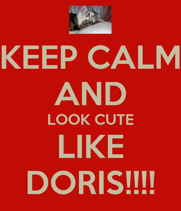 KEEP CALM AND LOOK CUTE LIKE DORIS!!!!