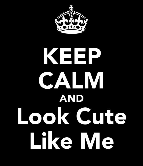 KEEP CALM AND Look Cute Like Me