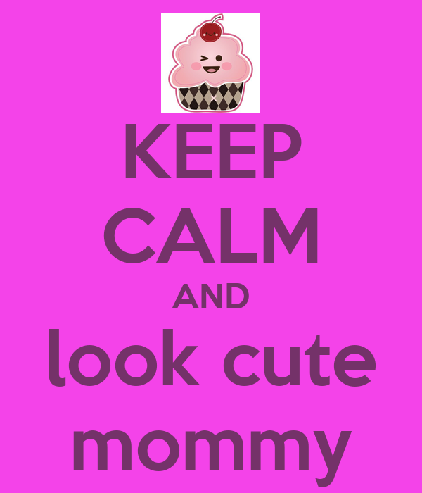 KEEP CALM AND look cute mommy