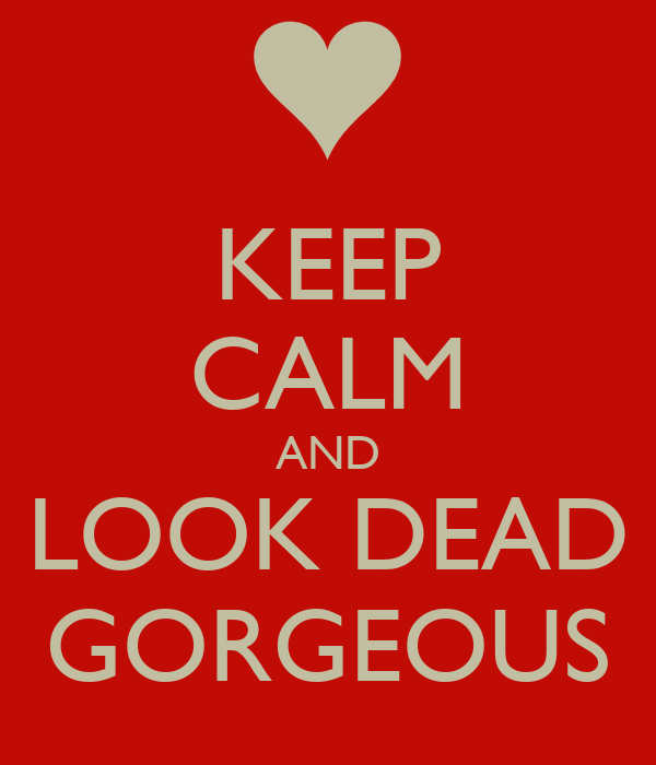 KEEP CALM AND LOOK DEAD GORGEOUS