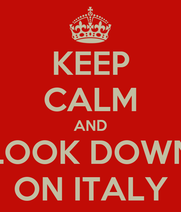 KEEP CALM AND LOOK DOWN ON ITALY