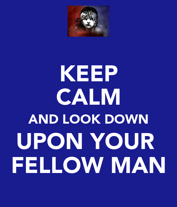 KEEP CALM AND LOOK DOWN UPON YOUR  FELLOW MAN