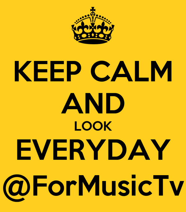 KEEP CALM AND LOOK EVERYDAY @ForMusicTv