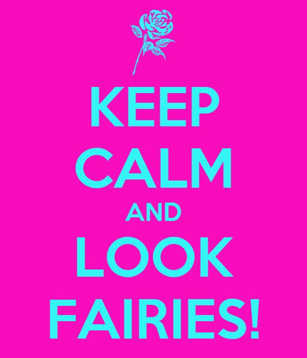 KEEP CALM AND LOOK FAIRIES!