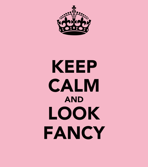 KEEP CALM AND LOOK FANCY