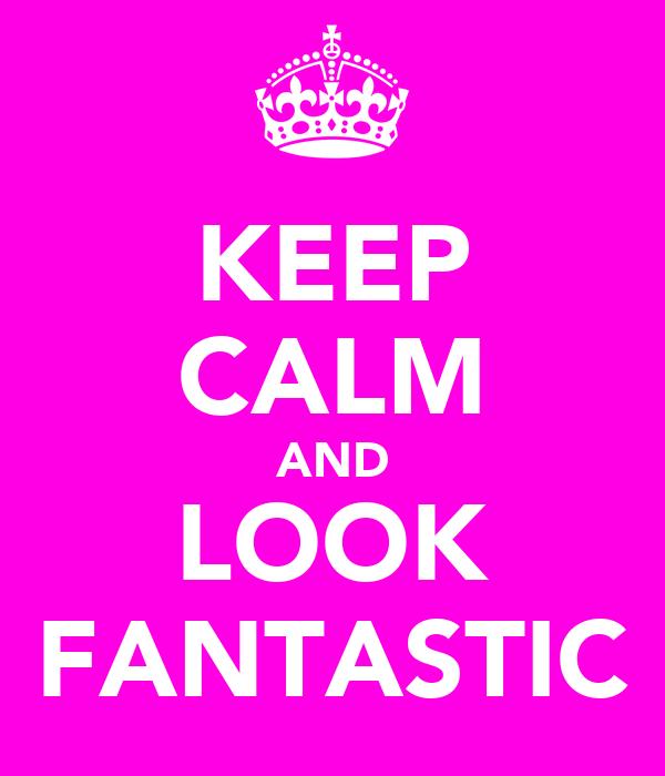 KEEP CALM AND LOOK FANTASTIC
