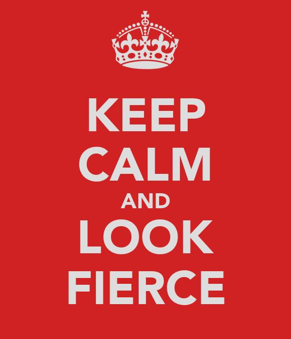 KEEP CALM AND LOOK FIERCE