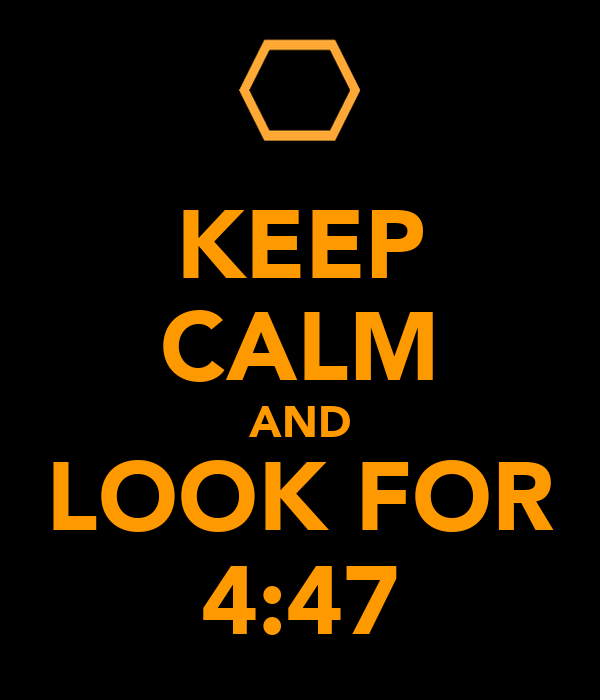 KEEP CALM AND LOOK FOR 4:47