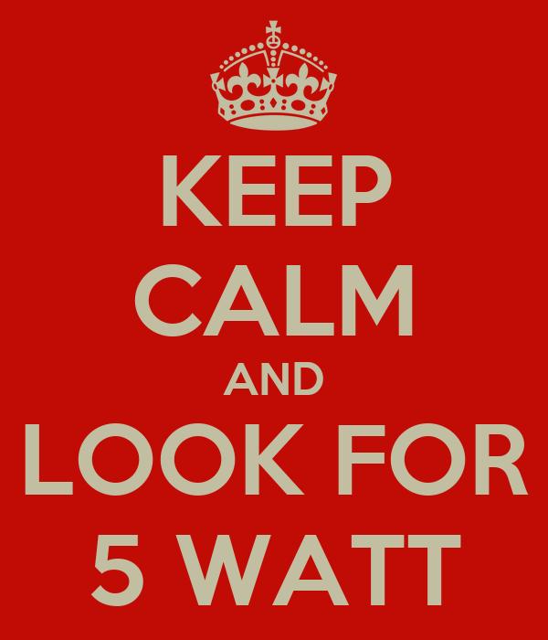 KEEP CALM AND LOOK FOR 5 WATT