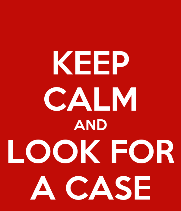 KEEP CALM AND LOOK FOR A CASE