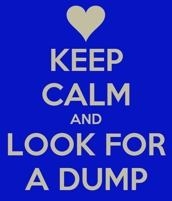 KEEP CALM AND LOOK FOR A DUMP