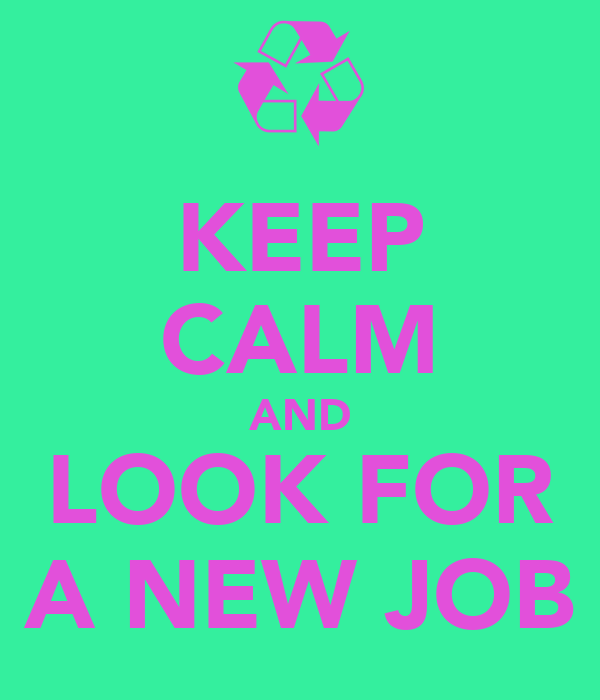 KEEP CALM AND LOOK FOR A NEW JOB