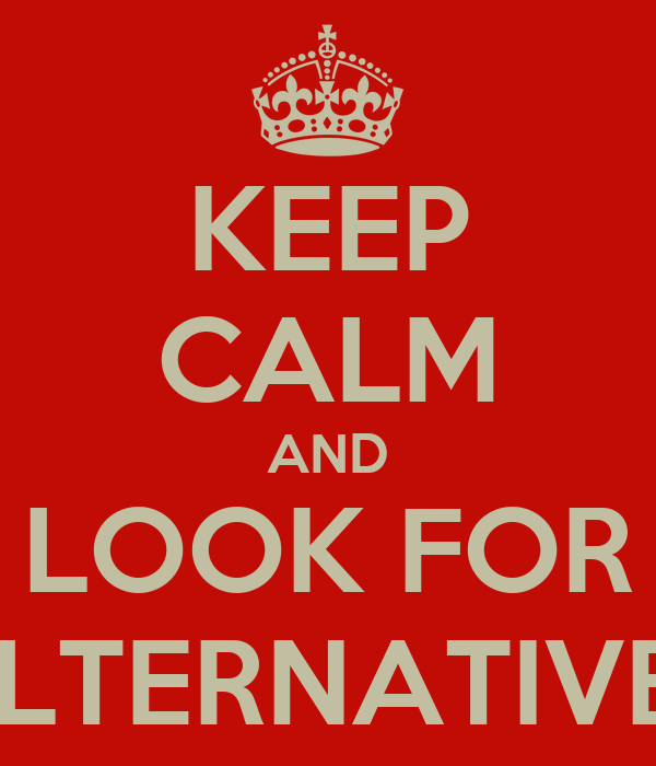 KEEP CALM AND LOOK FOR ALTERNATIVES
