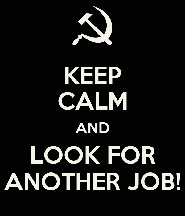 KEEP CALM AND LOOK FOR ANOTHER JOB!
