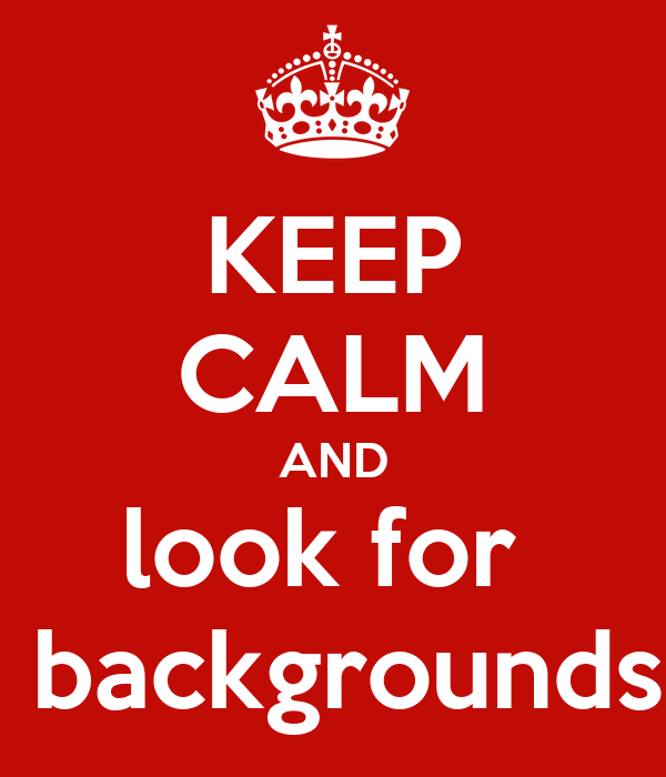 KEEP CALM AND look for   backgrounds