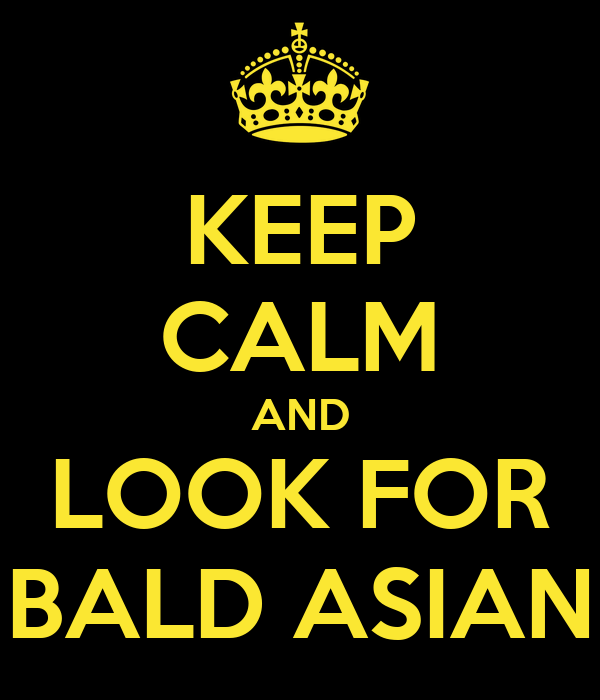KEEP CALM AND LOOK FOR BALD ASIAN