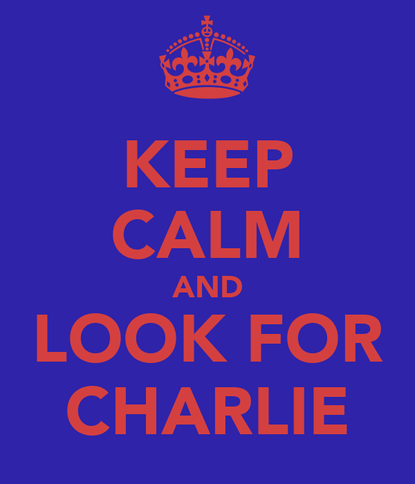 KEEP CALM AND LOOK FOR CHARLIE