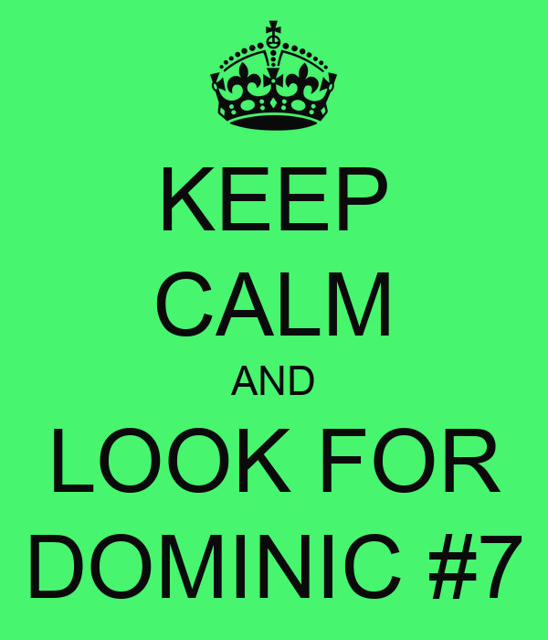 KEEP CALM AND LOOK FOR DOMINIC #7