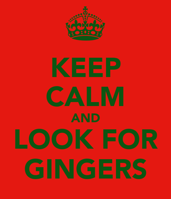 KEEP CALM AND LOOK FOR GINGERS