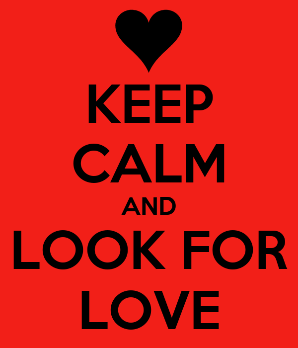 KEEP CALM AND LOOK FOR LOVE