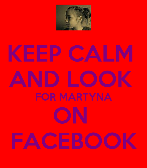 KEEP CALM  AND LOOK  FOR MARTYNA ON  FACEBOOK