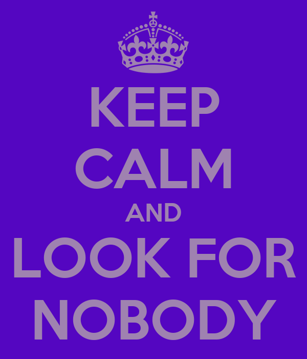 KEEP CALM AND LOOK FOR NOBODY