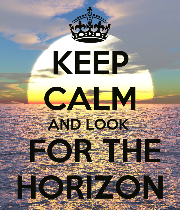 KEEP CALM AND LOOK   FOR THE HORIZON