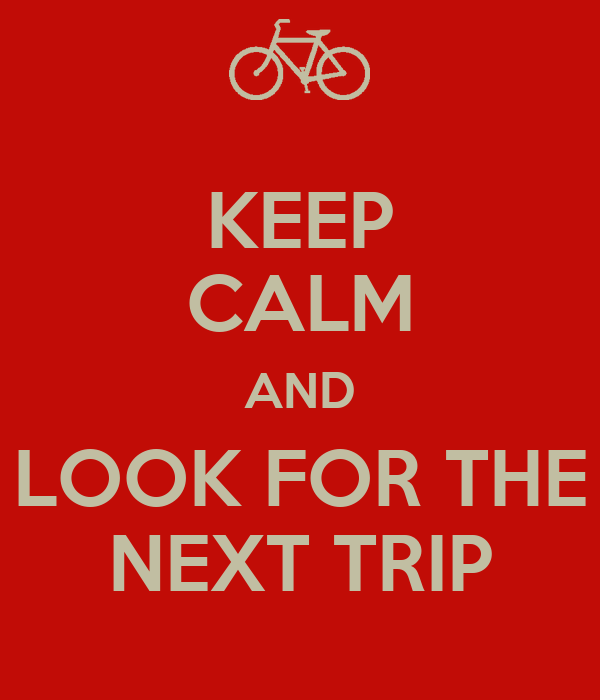 KEEP CALM AND LOOK FOR THE NEXT TRIP