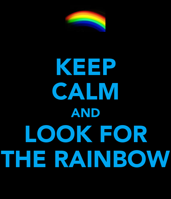 KEEP CALM AND LOOK FOR THE RAINBOW