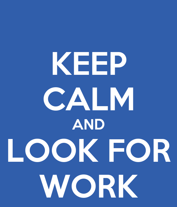 KEEP CALM AND LOOK FOR WORK