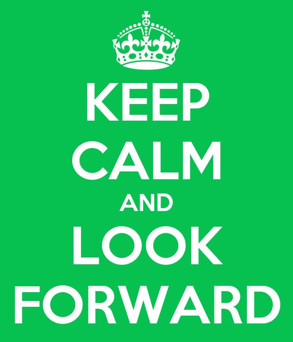 KEEP CALM AND LOOK FORWARD