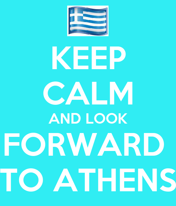 KEEP CALM AND LOOK FORWARD  TO ATHENS