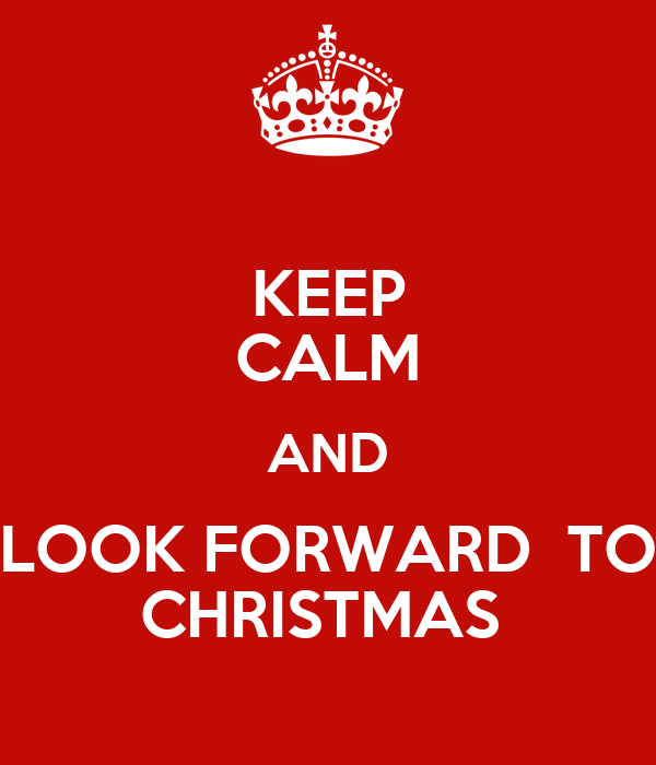 KEEP CALM AND LOOK FORWARD  TO CHRISTMAS