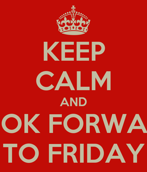 KEEP CALM AND LOOK FORWARD TO FRIDAY