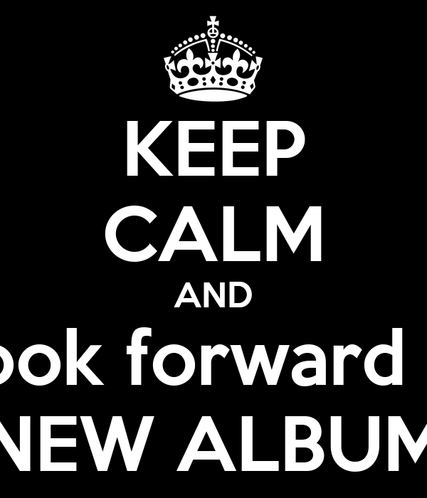 KEEP CALM AND Look forward to NEW ALBUM